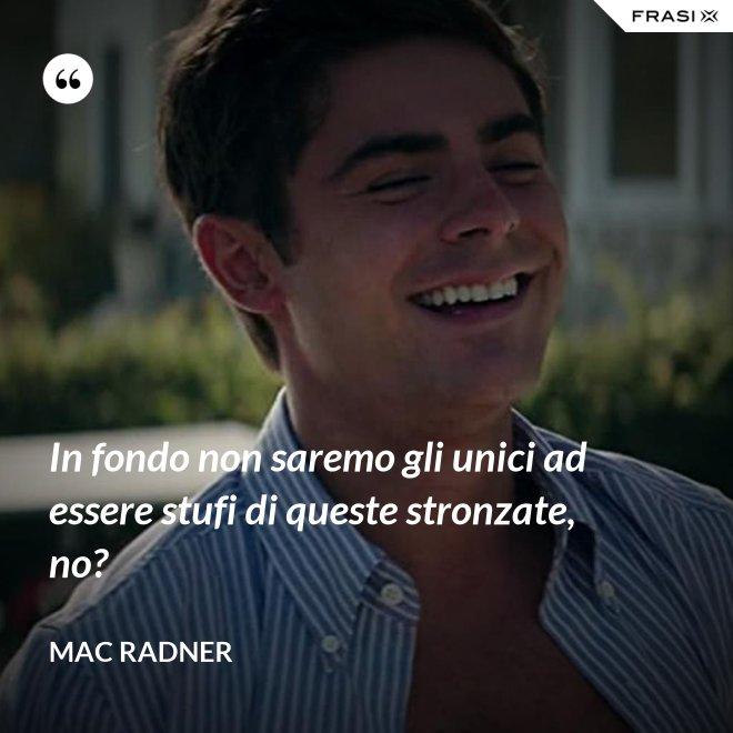 In fondo non saremo gli unici ad essere stufi di queste stronzate, no? - Mac Radner