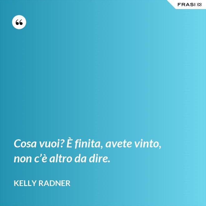 Cosa vuoi? È finita, avete vinto, non c'è altro da dire. - Kelly Radner