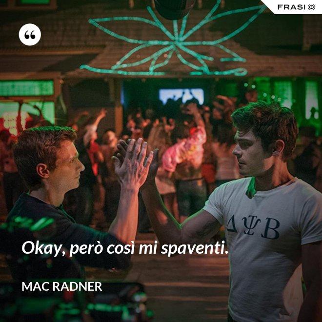 Okay, però così mi spaventi. - Mac Radner