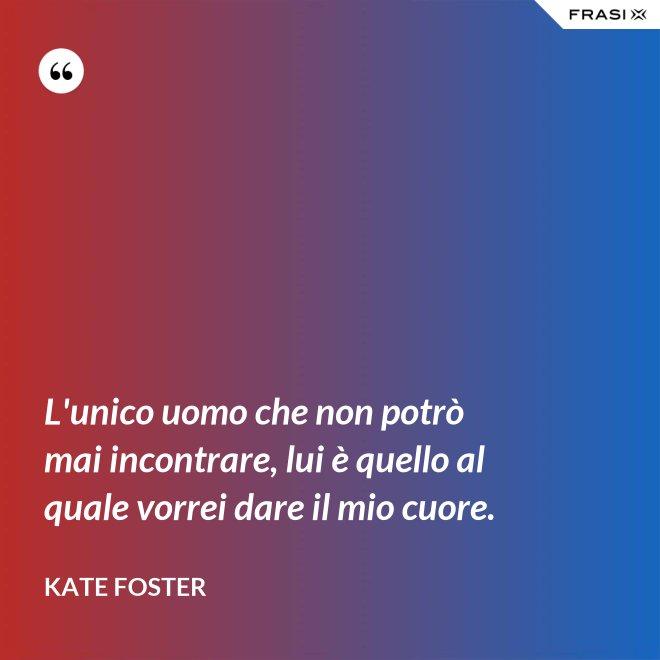 L'unico uomo che non potrò mai incontrare, lui è quello al quale vorrei dare il mio cuore. - Kate Foster