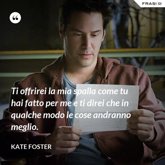 Ti offrirei la mia spalla come tu hai fatto per me e ti direi che in qualche modo le cose andranno meglio. - Kate Foster