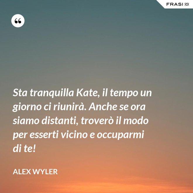 Sta tranquilla Kate, il tempo un giorno ci riunirà. Anche se ora siamo distanti, troverò il modo per esserti vicino e occuparmi di te! - Alex Wyler