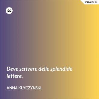 Deve scrivere delle splendide lettere. - Anna Klyczynski