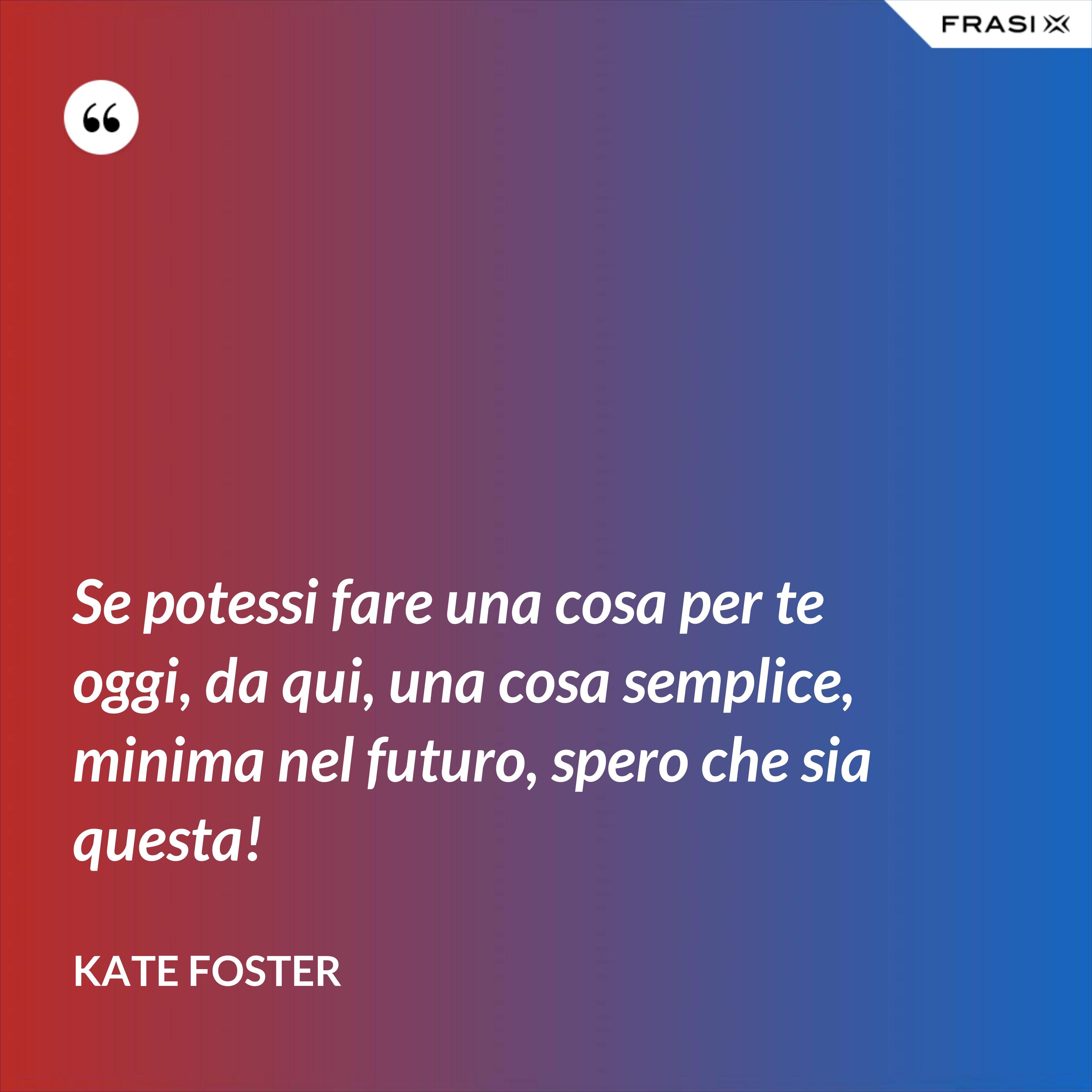 Se potessi fare una cosa per te oggi, da qui, una cosa semplice, minima nel futuro, spero che sia questa! - Kate Foster