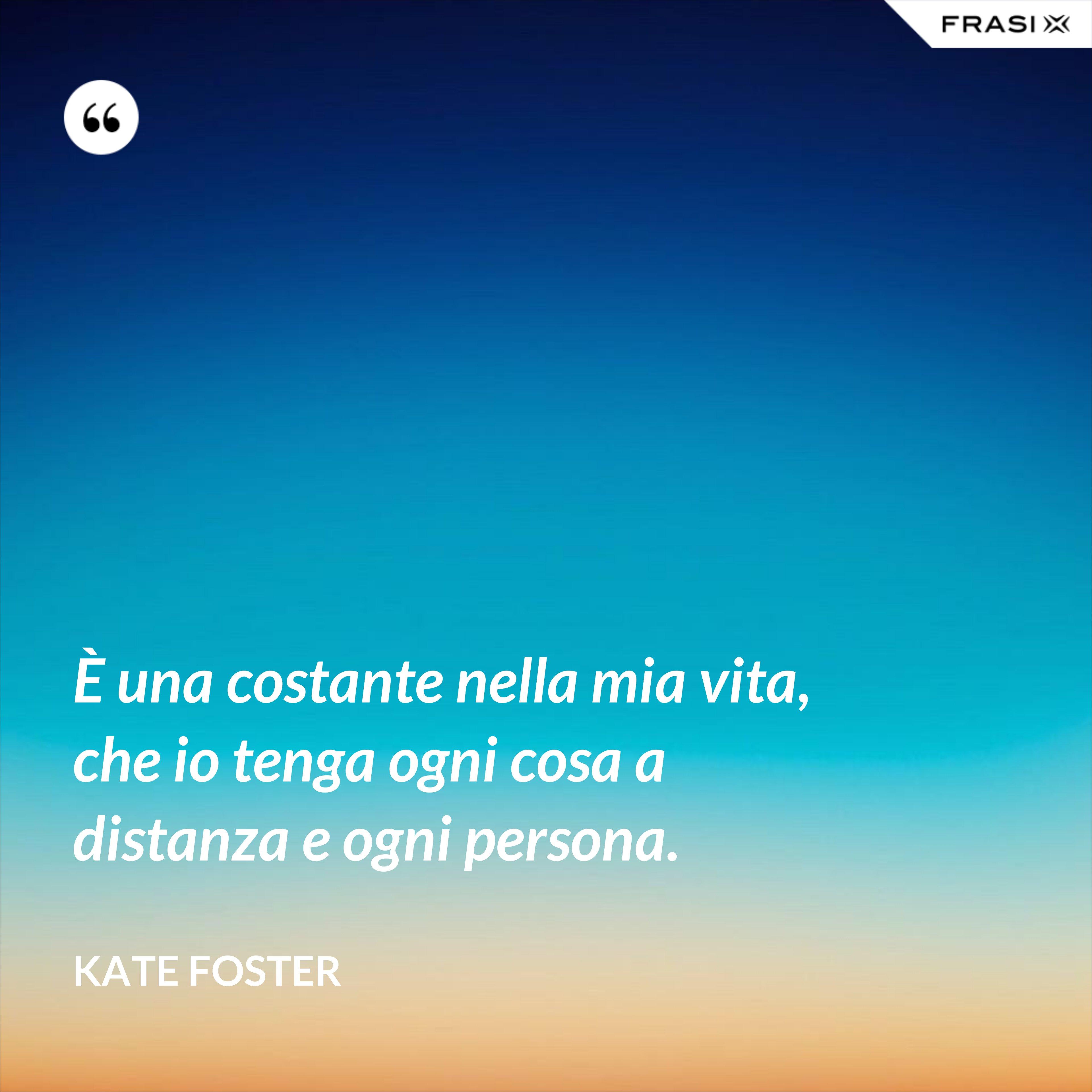 È una costante nella mia vita, che io tenga ogni cosa a distanza e ogni persona. - Kate Foster