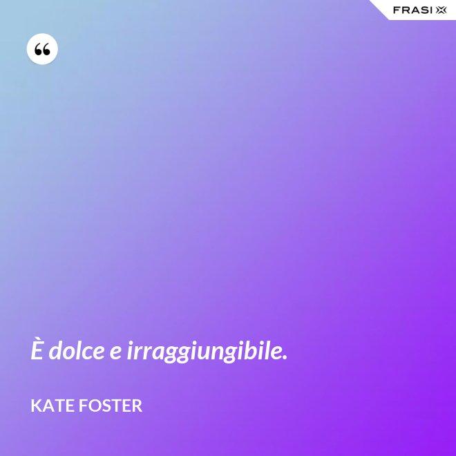 È dolce e irraggiungibile. - Kate Foster