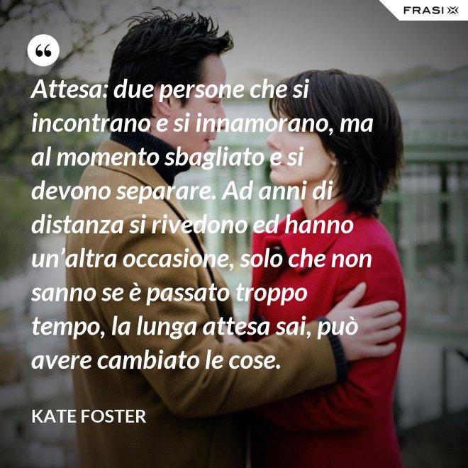 Attesa: due persone che si incontrano e si innamorano, ma al momento sbagliato e si devono separare. Ad anni di distanza si rivedono ed hanno un'altra occasione, solo che non sanno se è passato troppo tempo, la lunga attesa sai, può avere cambiato le cose. - Kate Foster