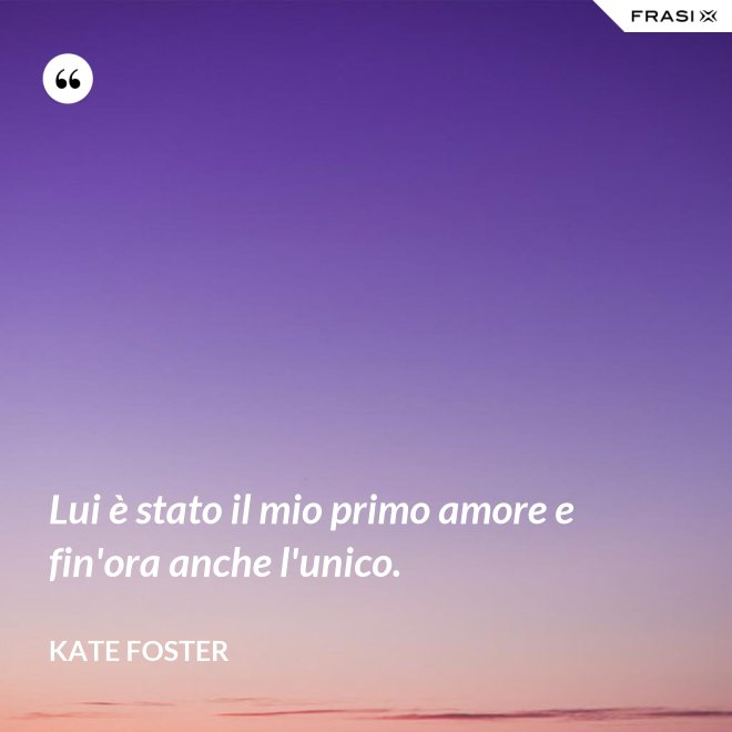 Lui è stato il mio primo amore e fin'ora anche l'unico. - Kate Foster