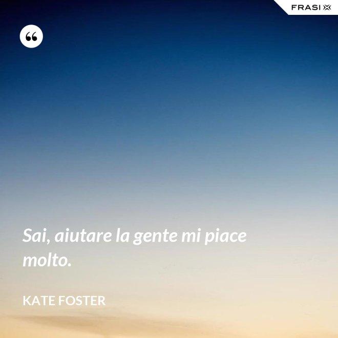 Sai, aiutare la gente mi piace molto. - Kate Foster