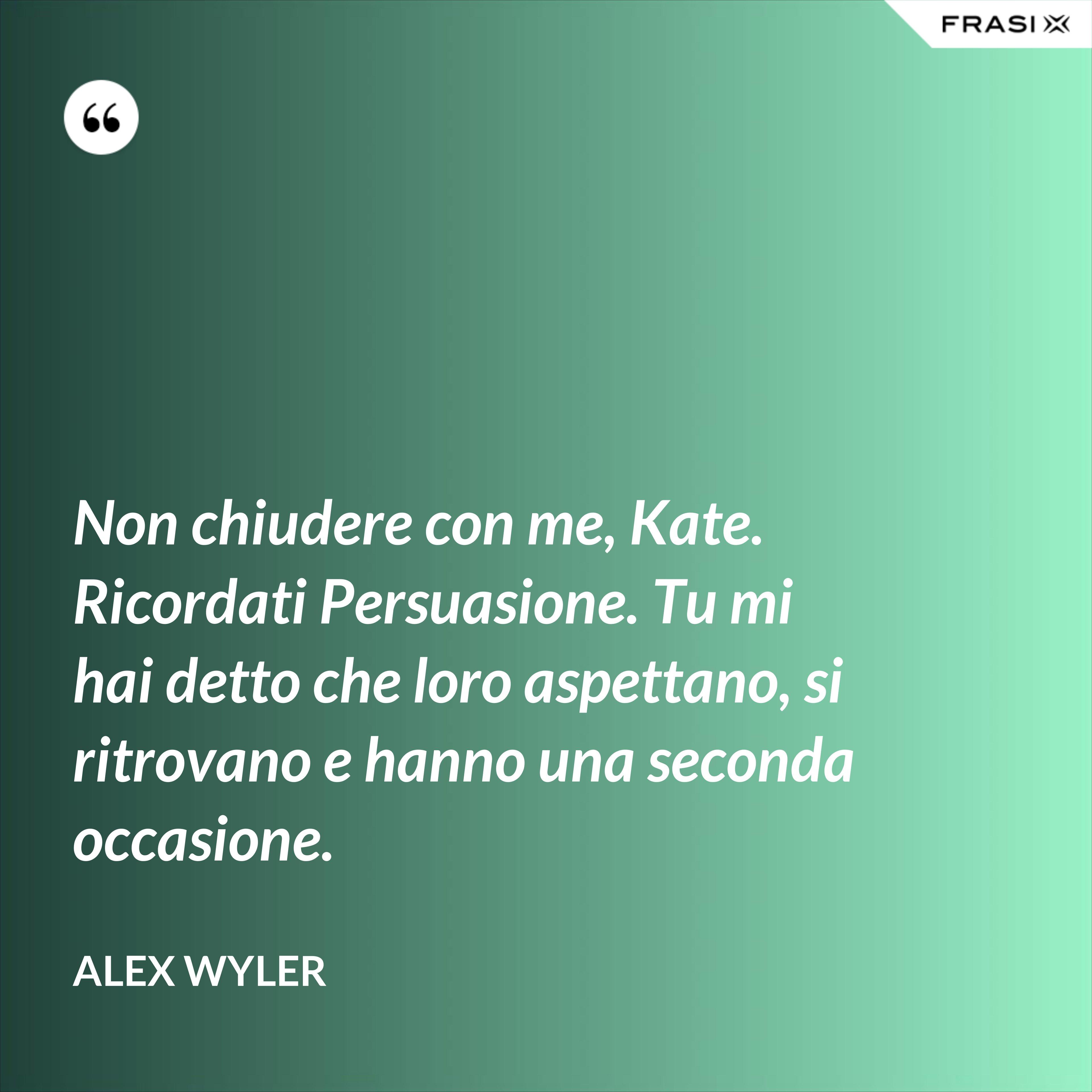 Non chiudere con me, Kate. Ricordati Persuasione. Tu mi hai detto che loro aspettano, si ritrovano e hanno una seconda occasione. - Alex Wyler