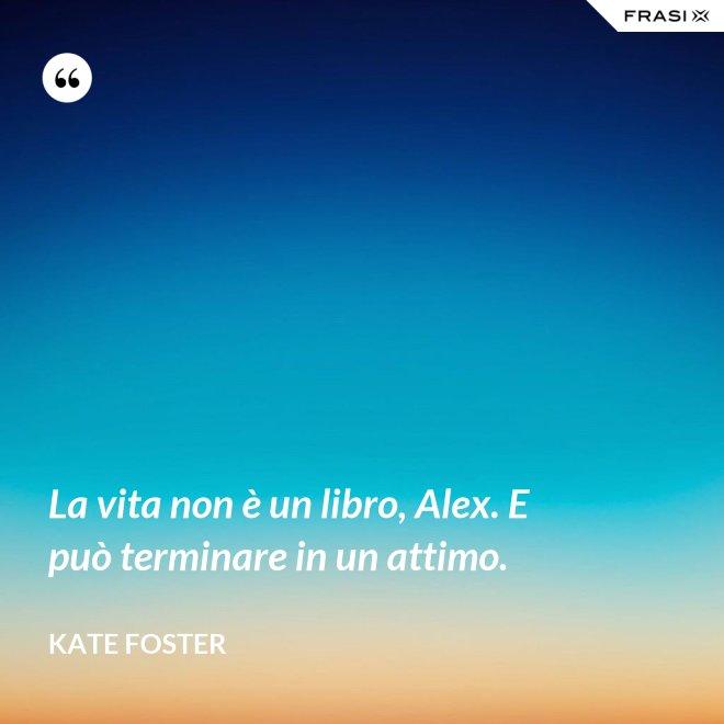 La vita non è un libro, Alex. E può terminare in un attimo. - Kate Foster