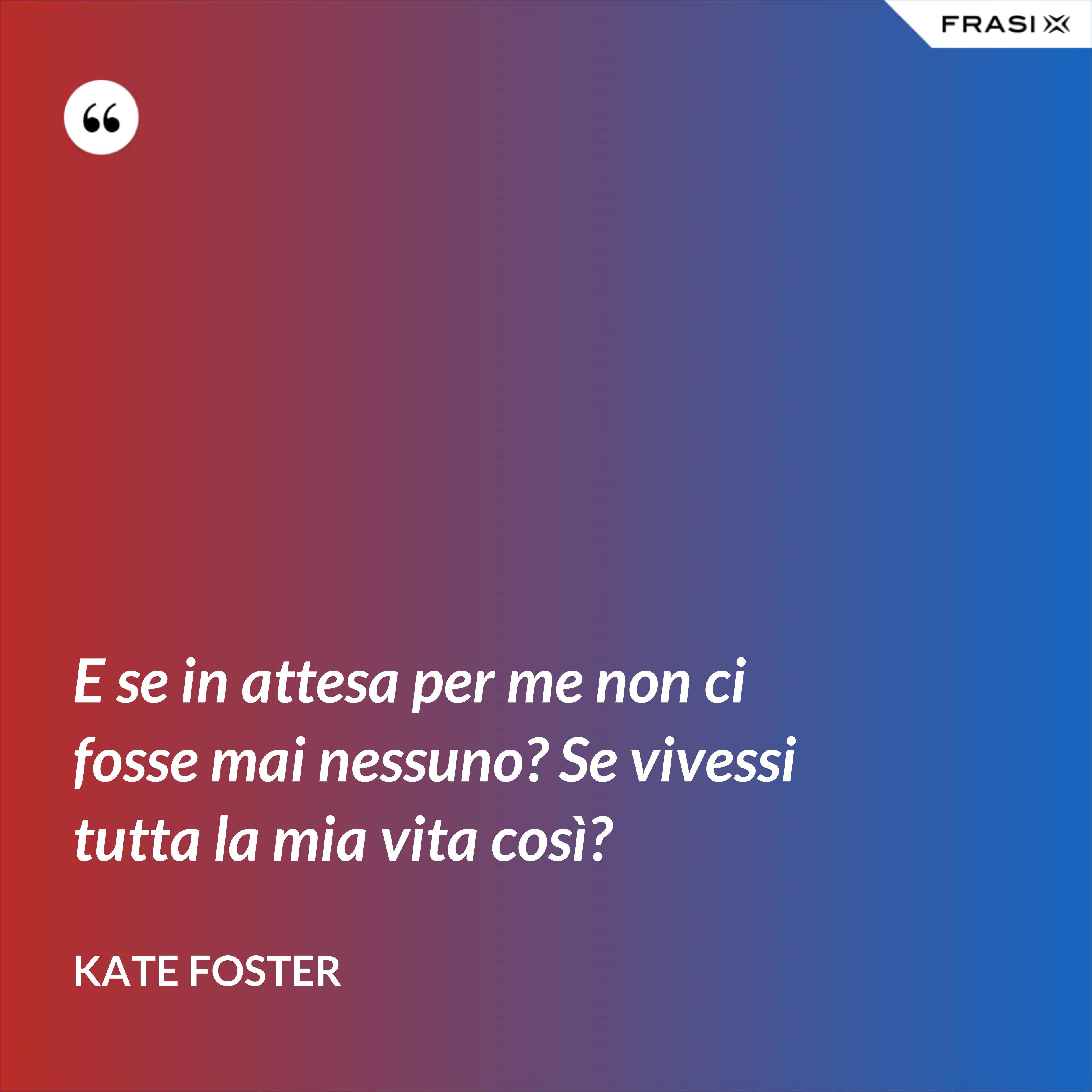 E se in attesa per me non ci fosse mai nessuno? Se vivessi tutta la mia vita così? - Kate Foster