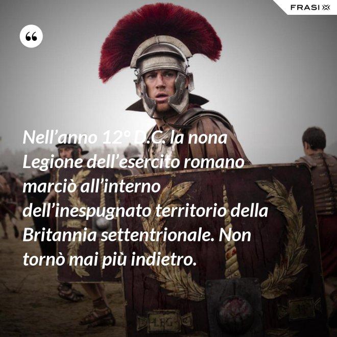 Nell'anno 12° D.C. la nona Legione dell'esercito romano marciò all'interno dell'inespugnato territorio della Britannia settentrionale. Non tornò mai più indietro. - Anonimo