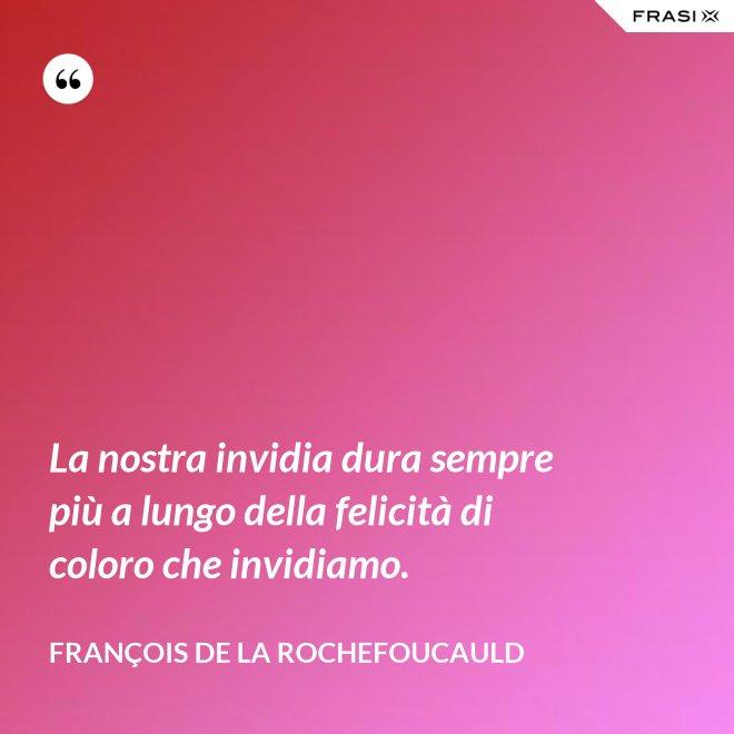 La nostra invidia dura sempre più a lungo della felicità di coloro che invidiamo. - François de La Rochefoucauld