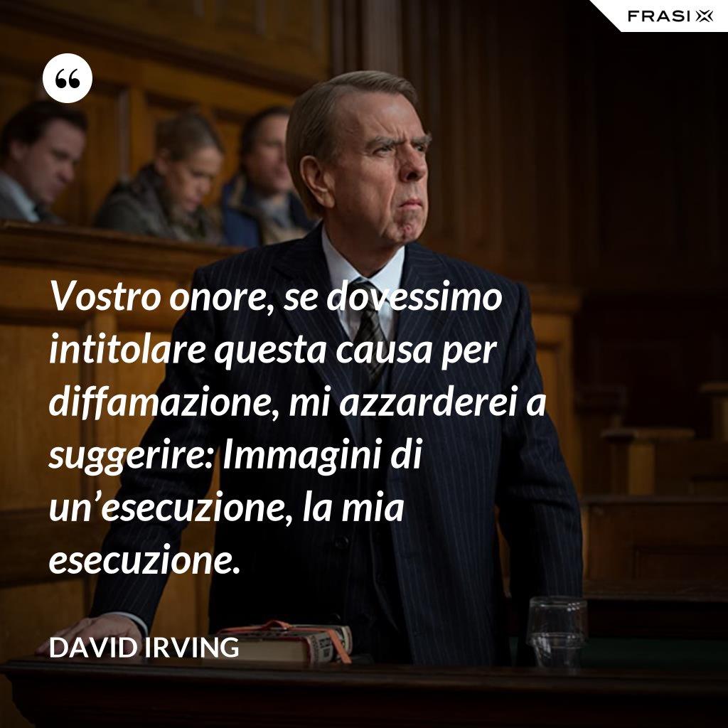 Vostro onore, se dovessimo intitolare questa causa per diffamazione, mi azzarderei a suggerire: Immagini di un'esecuzione, la mia esecuzione. - David Irving