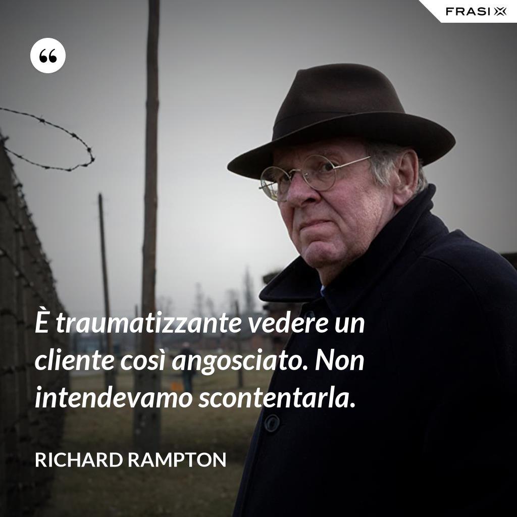 È traumatizzante vedere un cliente così angosciato. Non intendevamo scontentarla. - Richard Rampton