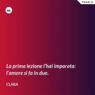 La prima lezione l'hai imparata: l'amore si fa in due. - Clara