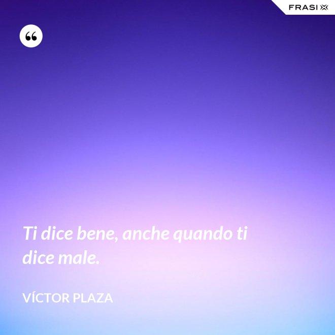 Ti dice bene, anche quando ti dice male. - Víctor Plaza