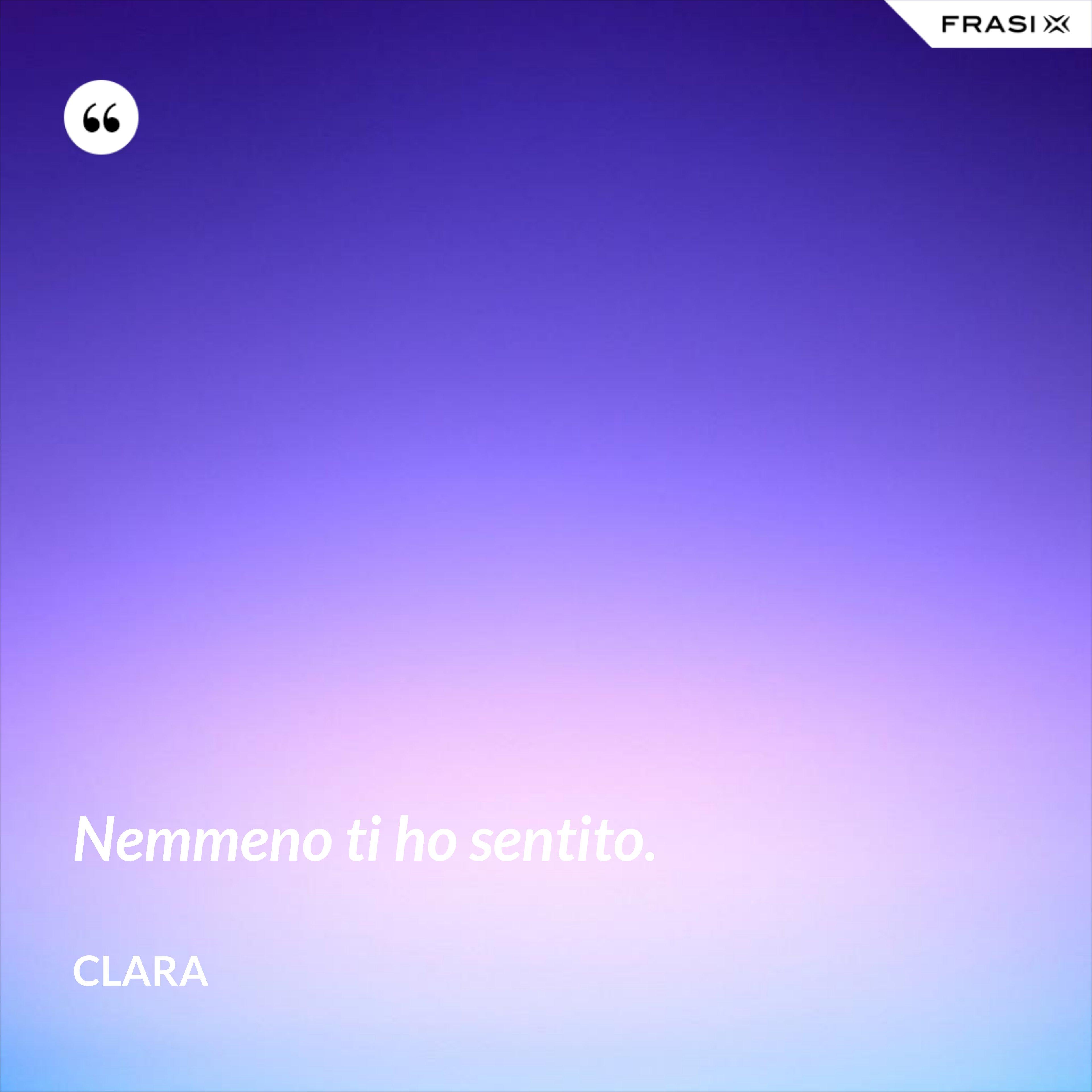 Nemmeno ti ho sentito. - Clara