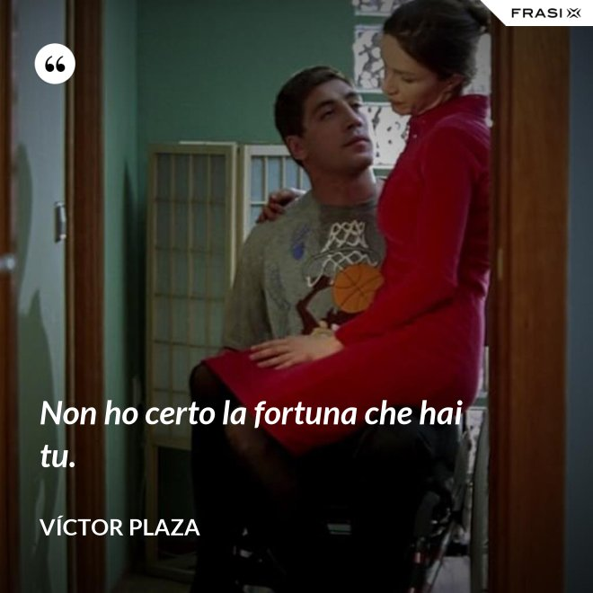 Non ho certo la fortuna che hai tu. - Víctor Plaza