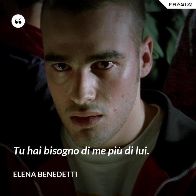 Tu hai bisogno di me più di lui. - Elena Benedetti
