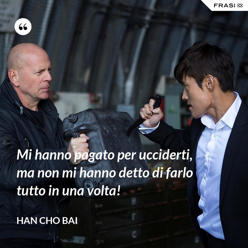 Mi hanno pagato per ucciderti, ma non mi hanno detto di farlo tutto in una volta! - Han Cho Bai