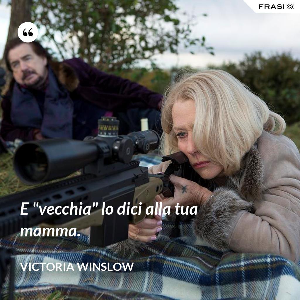 """E """"vecchia"""" lo dici alla tua mamma. - Victoria Winslow"""