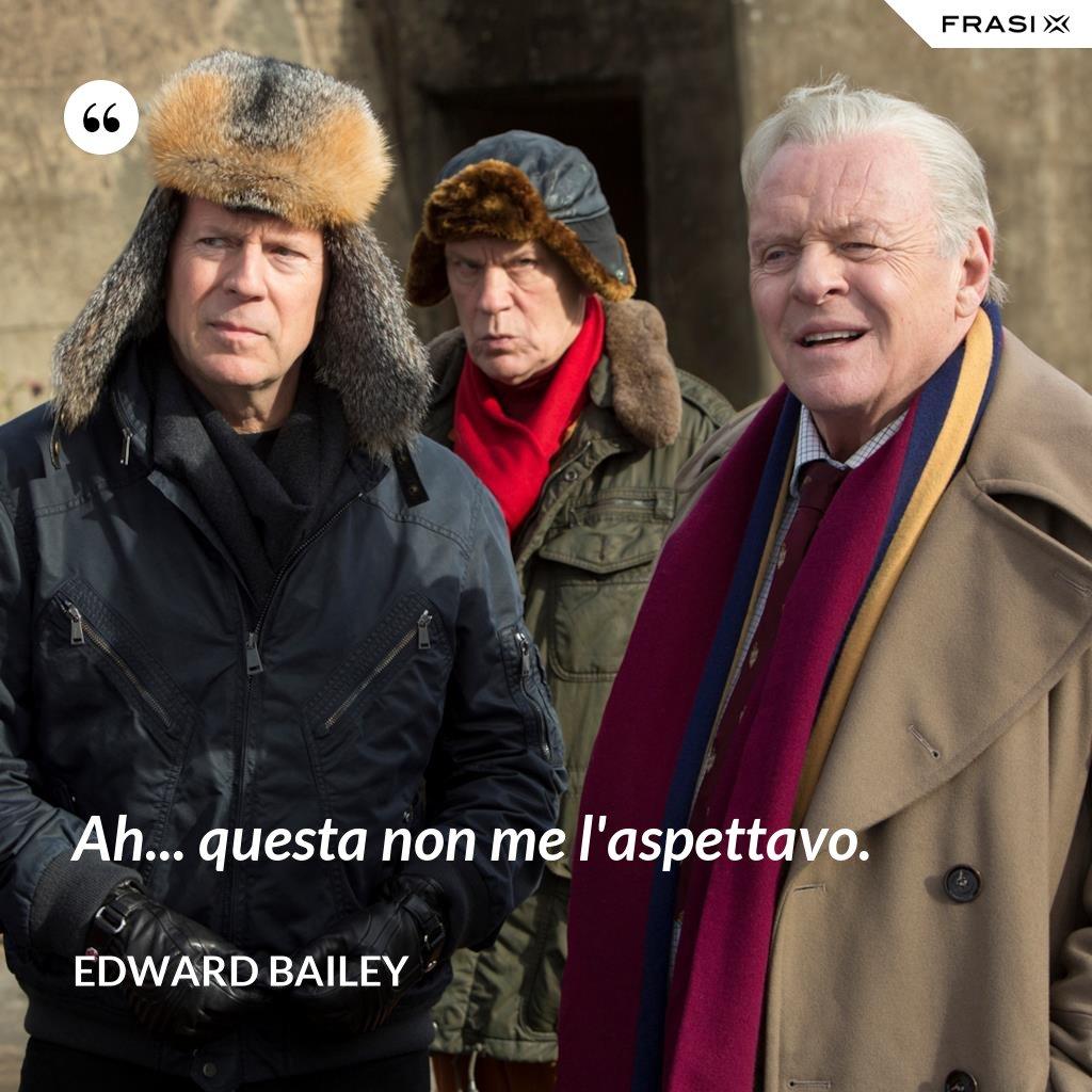 Ah... questa non me l'aspettavo. - Edward Bailey