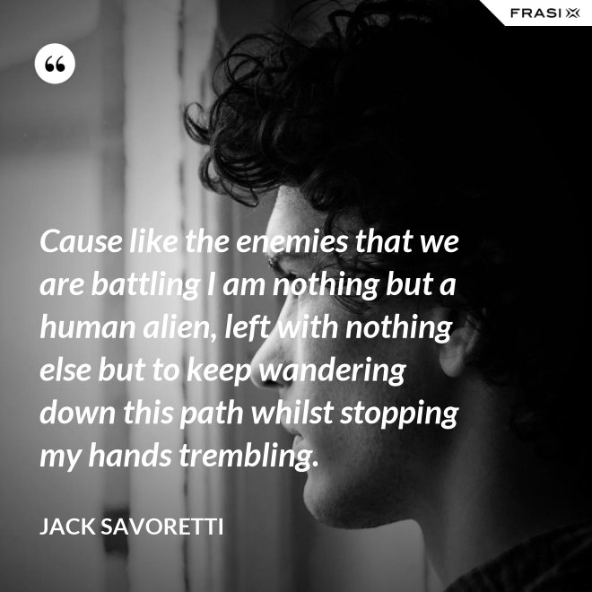 Cause like the enemies that we are battling I am nothing but a human alien, left with nothing else but to keep wandering down this path whilst stopping my hands trembling. - Jack Savoretti