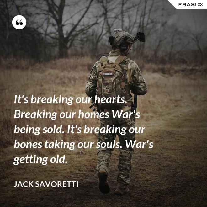 It's breaking our hearts. Breaking our homes War's being sold. It's breaking our bones taking our souls. War's getting old. - Jack Savoretti