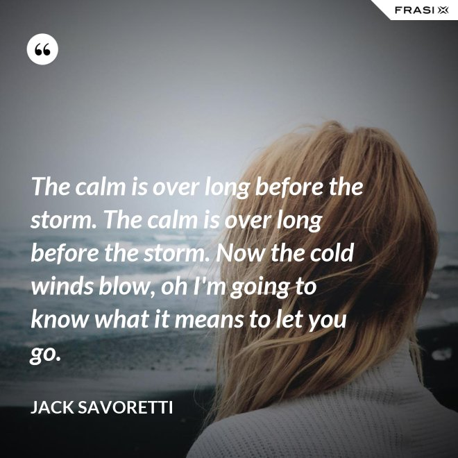 The calm is over long before the storm. The calm is over long before the storm. Now the cold winds blow, oh I'm going to know what it means to let you go. - Jack Savoretti