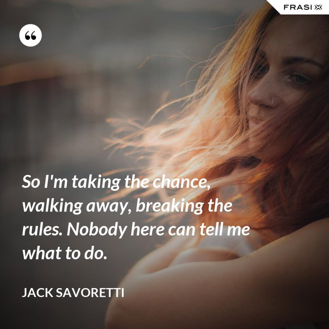 So I'm taking the chance, walking away, breaking the rules. Nobody here can tell me what to do. - Jack Savoretti