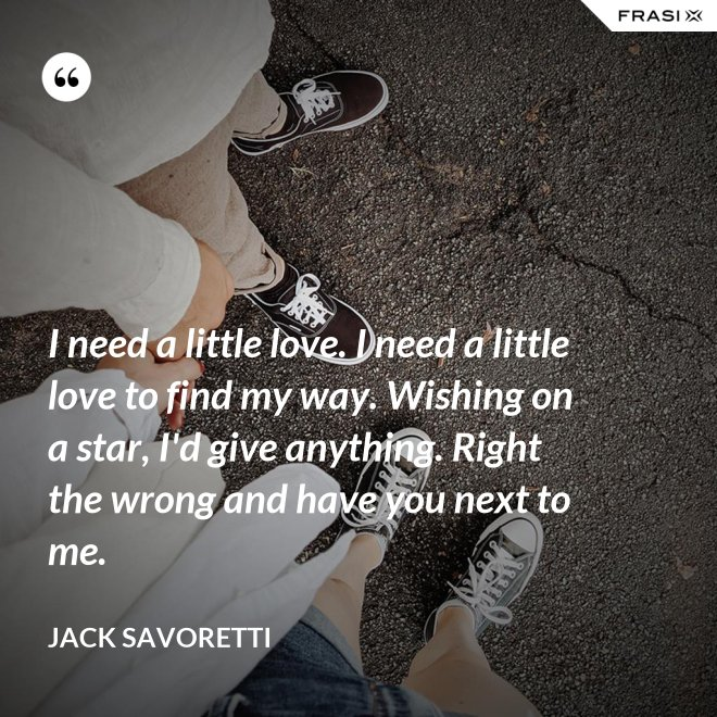 I need a little love. I need a little love to find my way. Wishing on a star, I'd give anything. Right the wrong and have you next to me. - Jack Savoretti