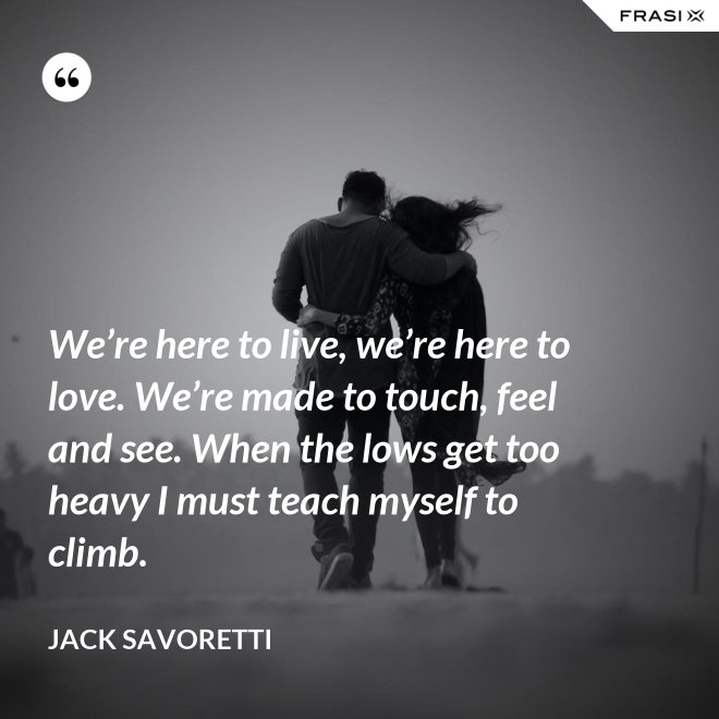 We're here to live, we're here to love. We're made to touch, feel and see. When the lows get too heavy I must teach myself to climb. - Jack Savoretti