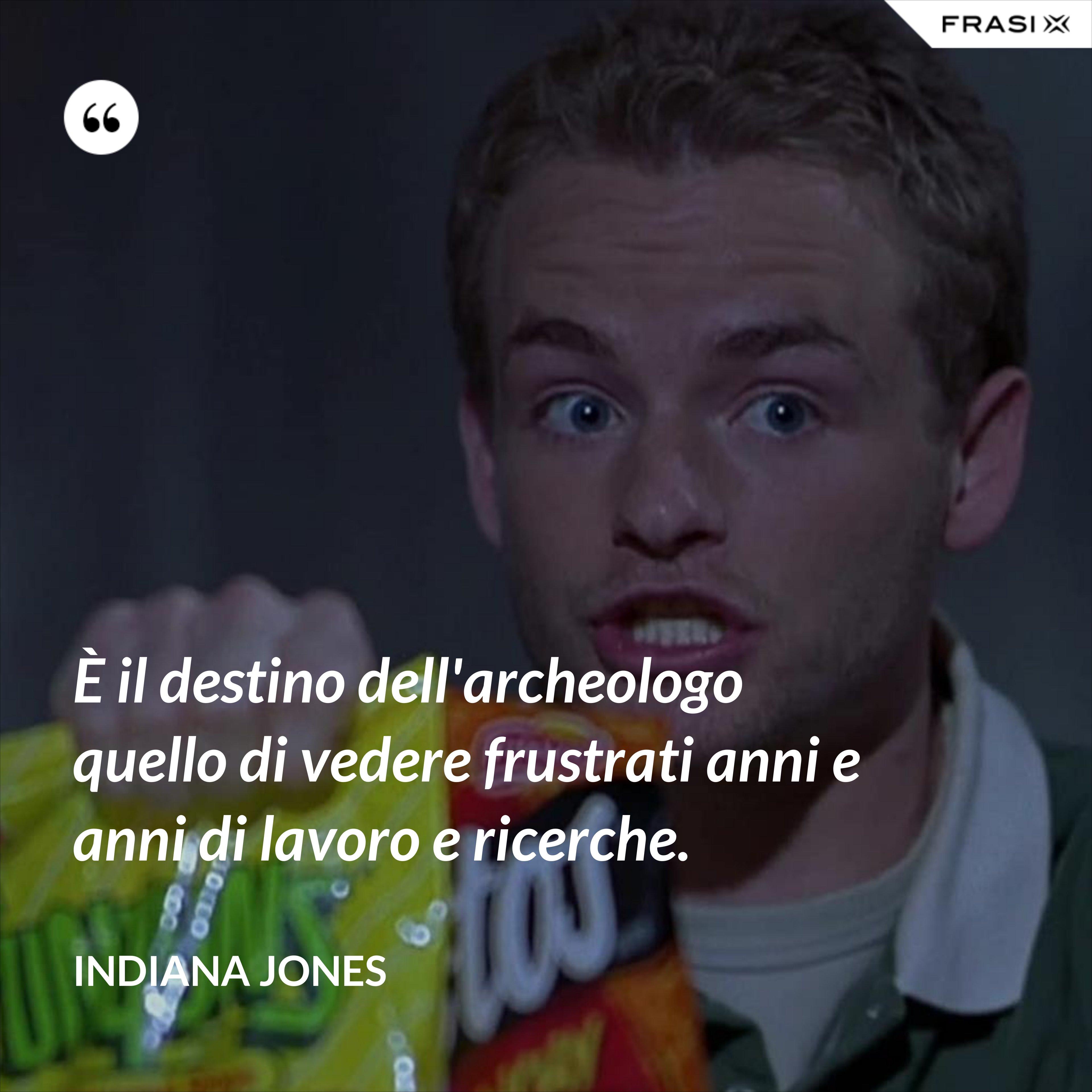 È il destino dell'archeologo quello di vedere frustrati anni e anni di lavoro e ricerche. - Indiana Jones
