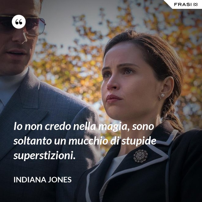 Io non credo nella magia, sono soltanto un mucchio di stupide superstizioni. - Indiana Jones