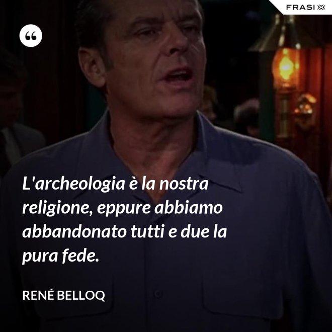 L'archeologia è la nostra religione, eppure abbiamo abbandonato tutti e due la pura fede. - René Belloq