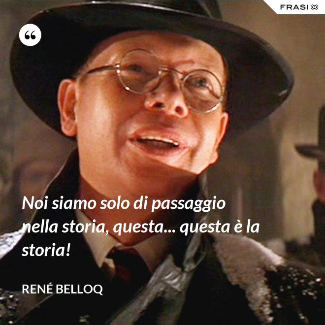 Noi siamo solo di passaggio nella storia, questa... questa è la storia! - René Belloq