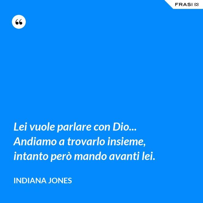 Lei vuole parlare con Dio... Andiamo a trovarlo insieme, intanto però mando avanti lei. - Indiana Jones
