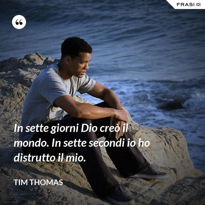 In sette giorni Dio creò il mondo. In sette secondi io ho distrutto il mio. - Tim Thomas