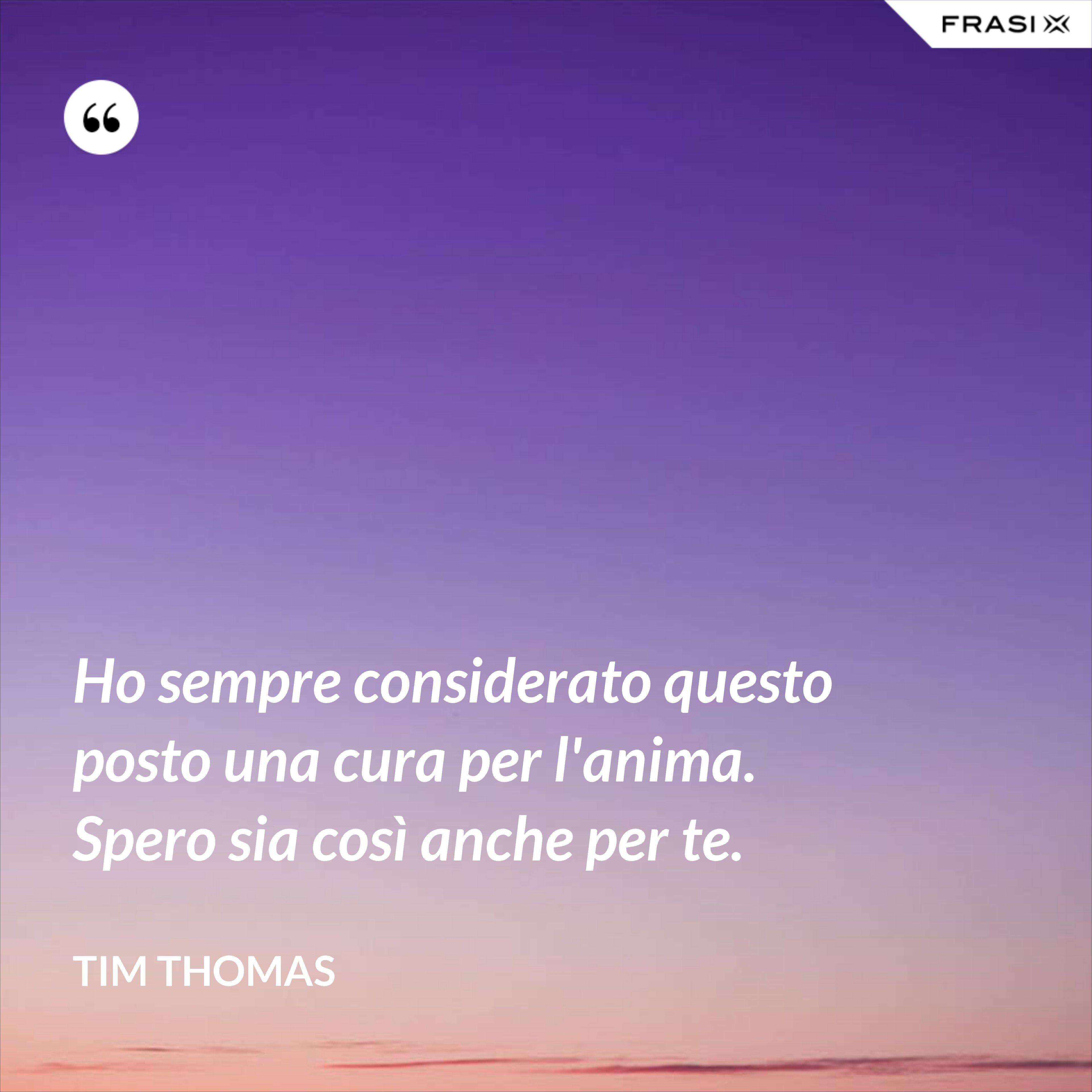 Ho sempre considerato questo posto una cura per l'anima. Spero sia così anche per te. - Tim Thomas