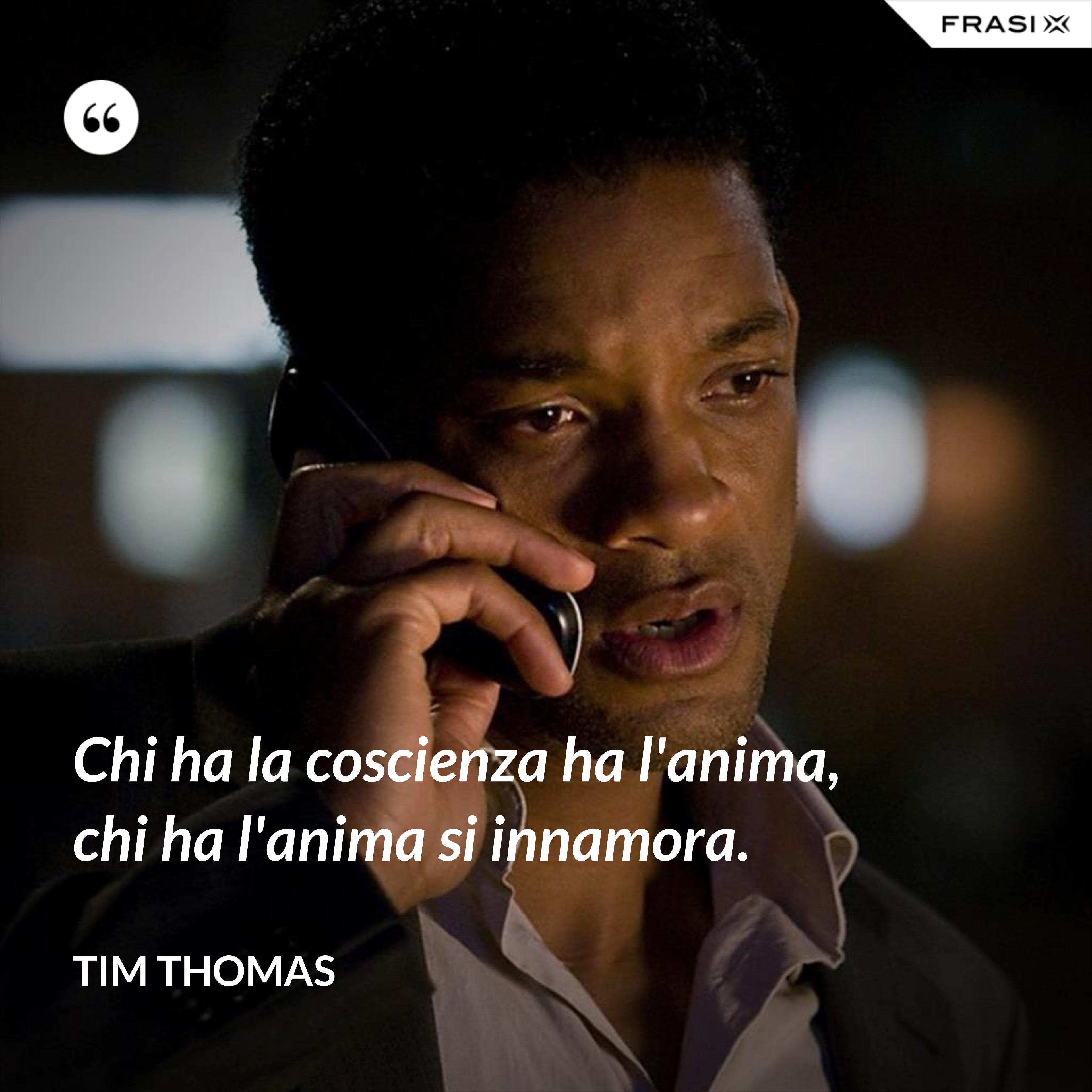 Chi ha la coscienza ha l'anima, chi ha l'anima si innamora. - Tim Thomas