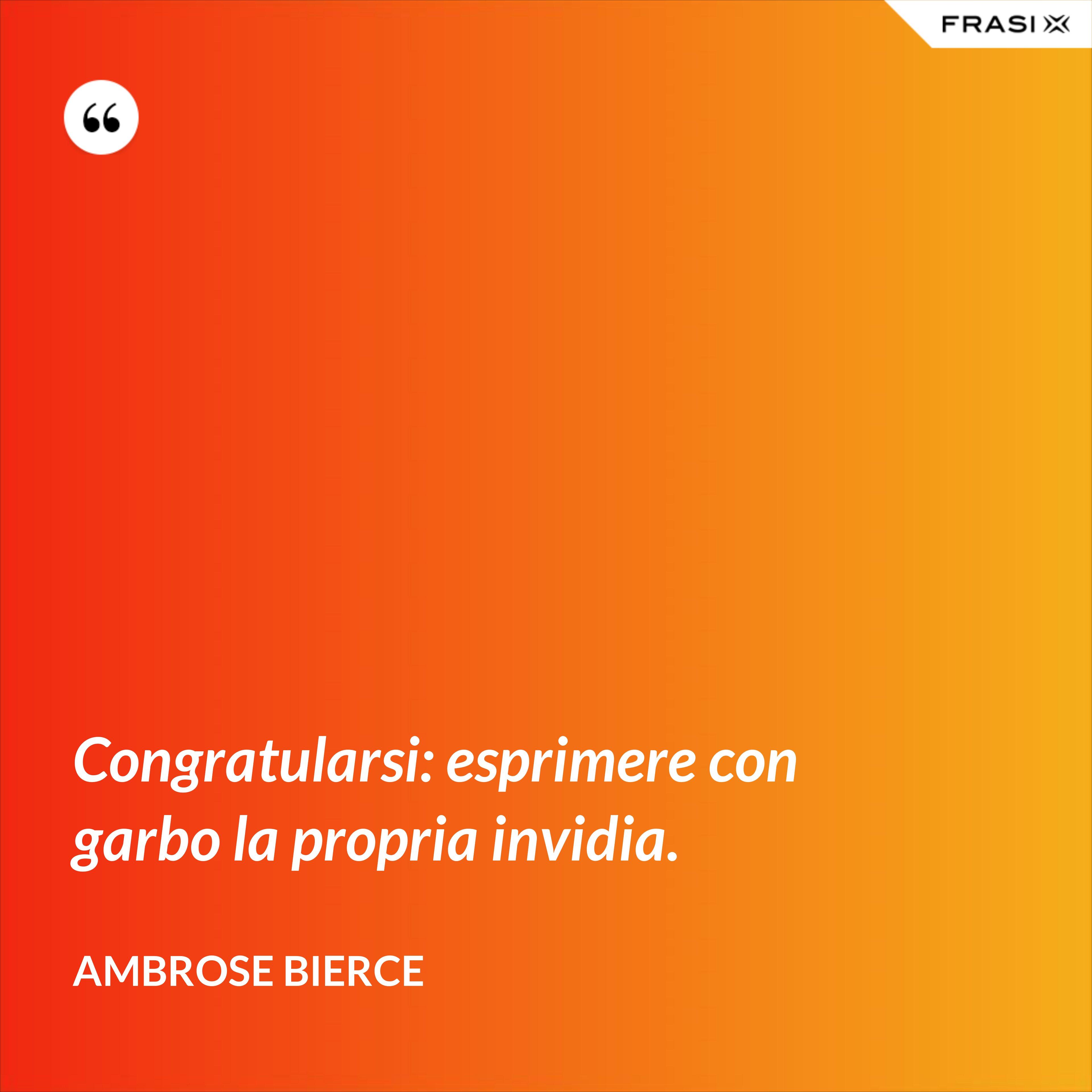 Congratularsi: esprimere con garbo la propria invidia. - Ambrose Bierce
