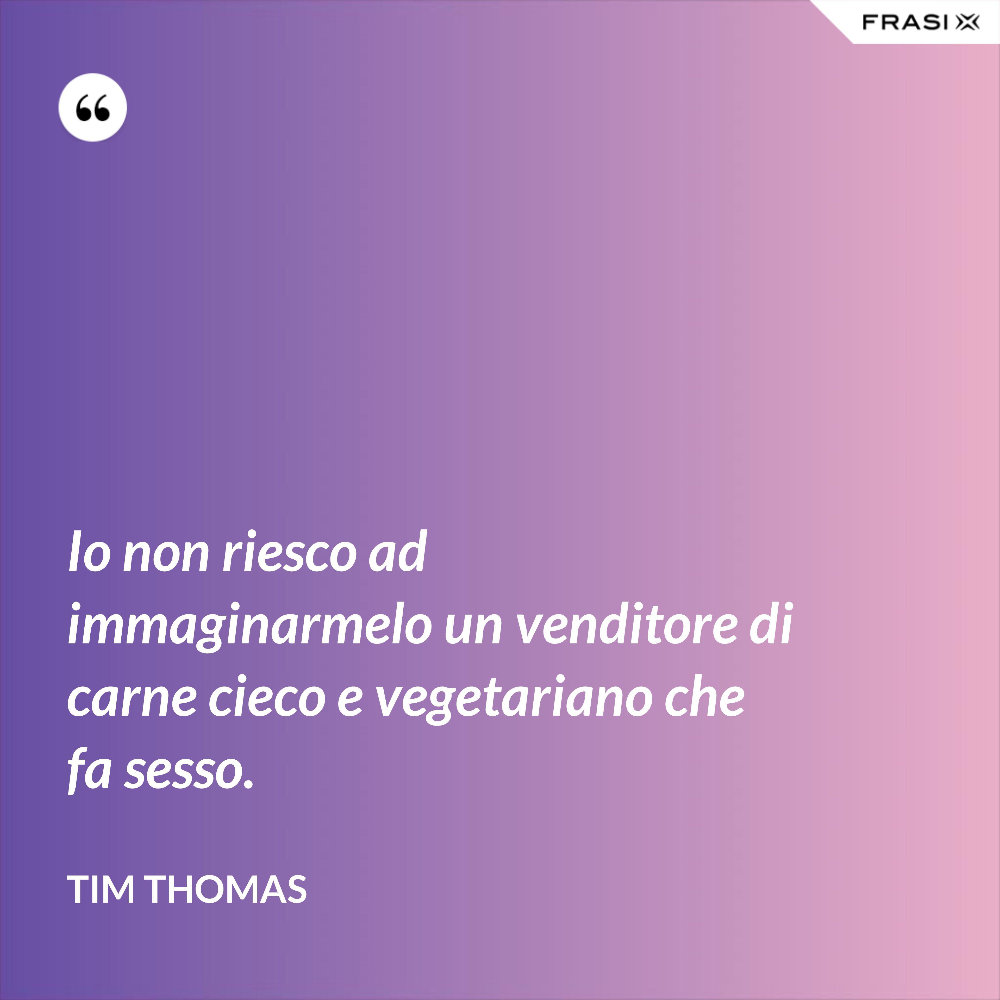 Io non riesco ad immaginarmelo un venditore di carne cieco e vegetariano che fa sesso. - Tim Thomas