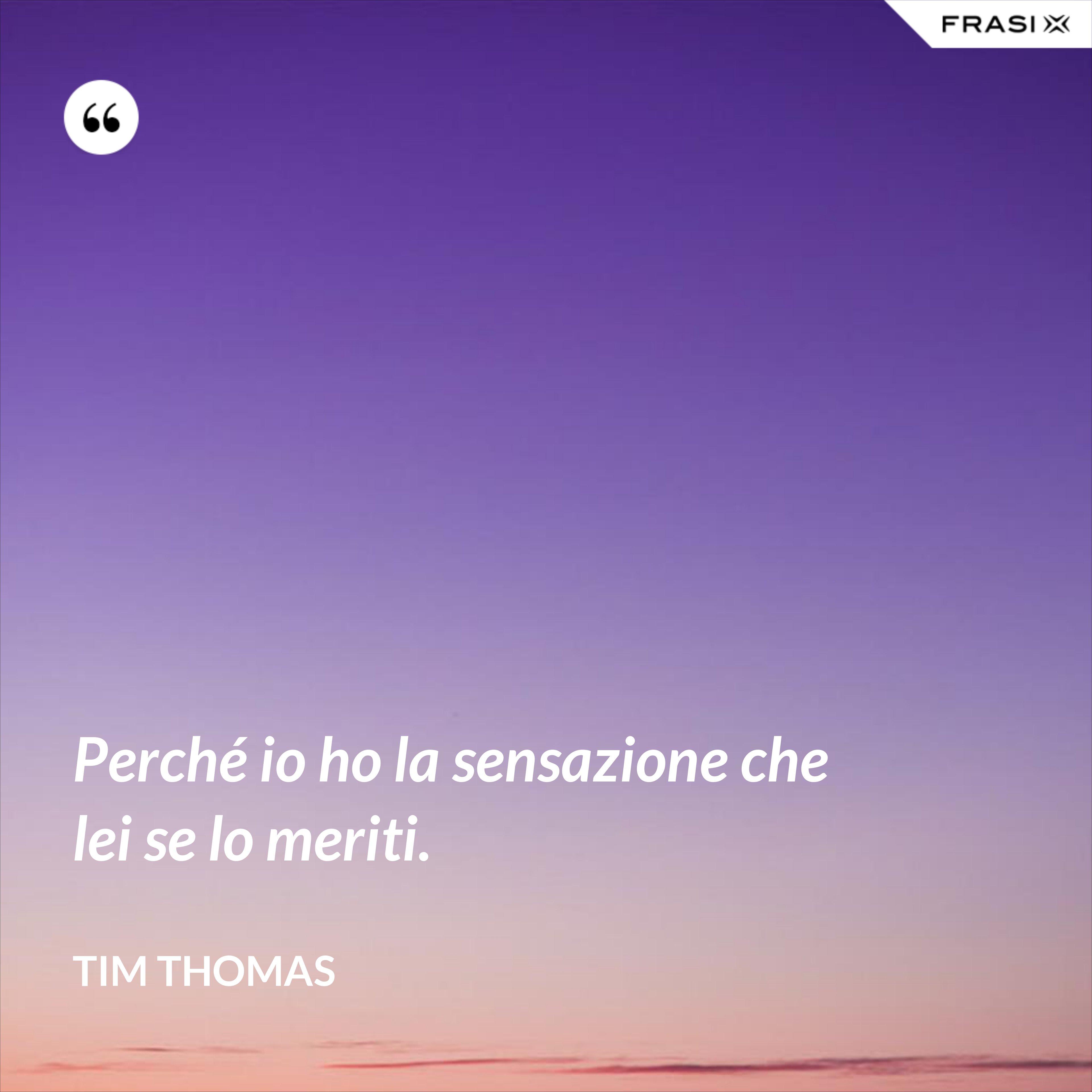 Perché io ho la sensazione che lei se lo meriti. - Tim Thomas