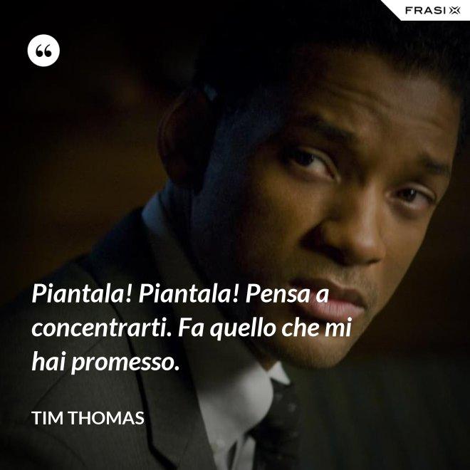 Piantala! Piantala! Pensa a concentrarti. Fa quello che mi hai promesso. - Tim Thomas