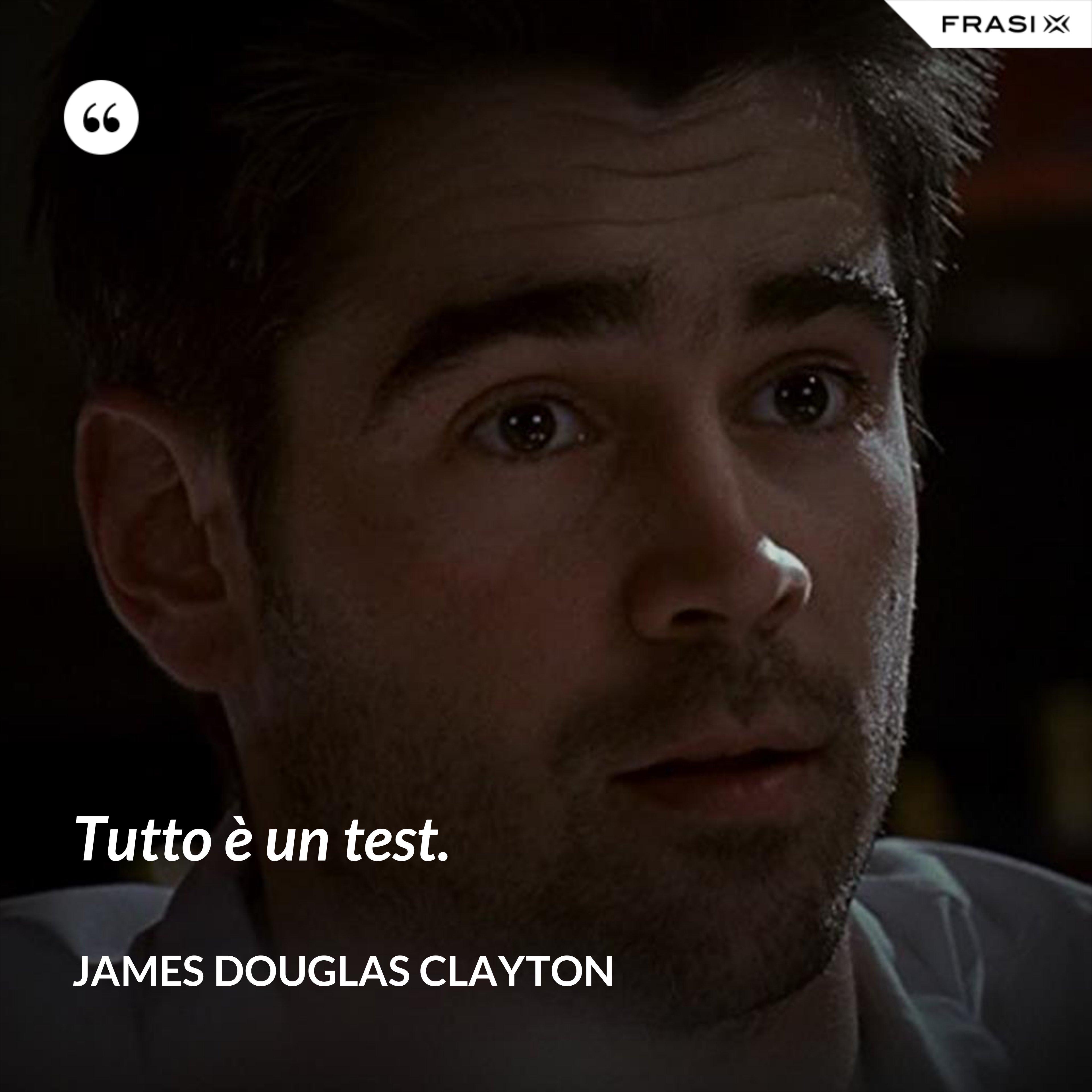 Tutto è un test. - James Douglas Clayton