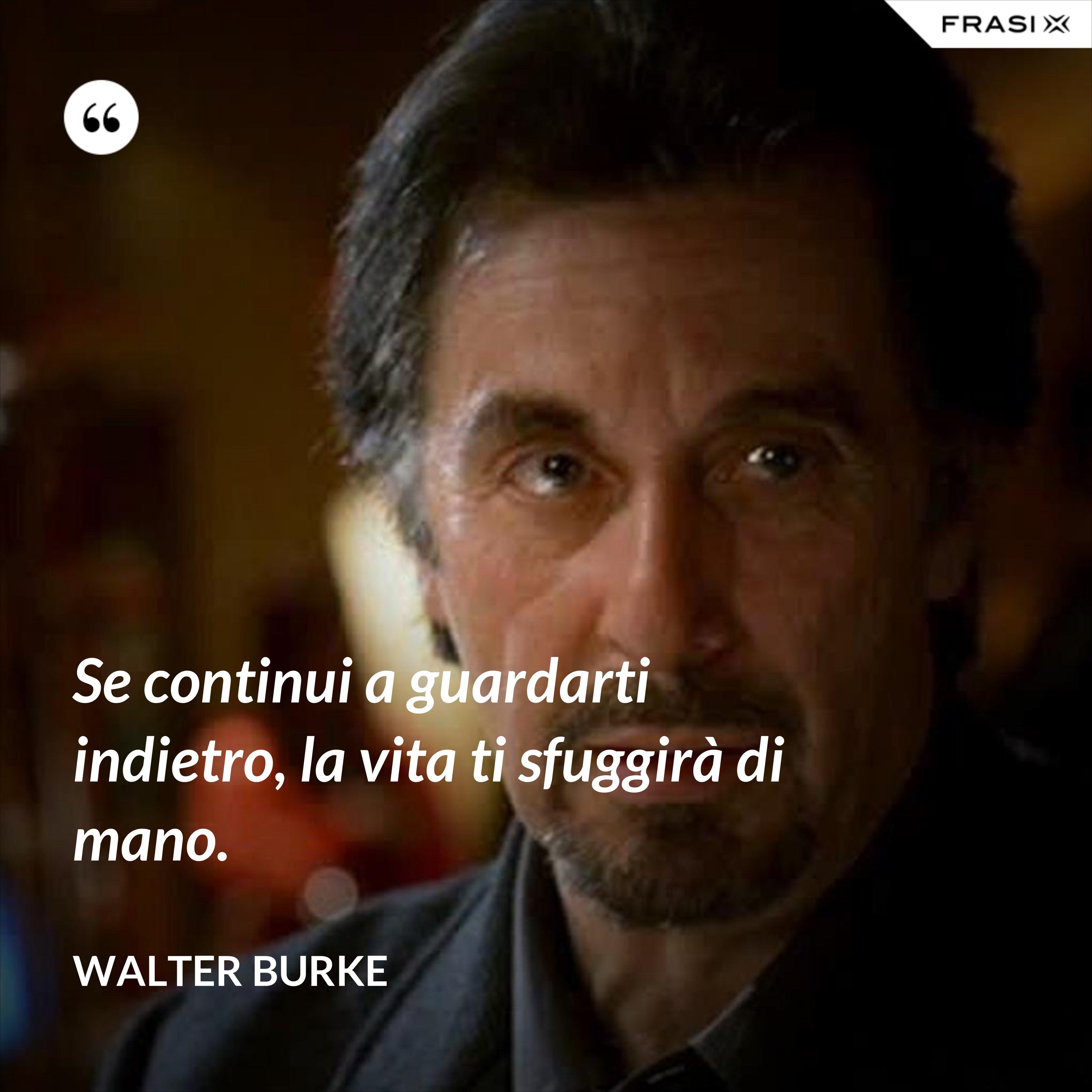 Se continui a guardarti indietro, la vita ti sfuggirà di mano. - Walter Burke