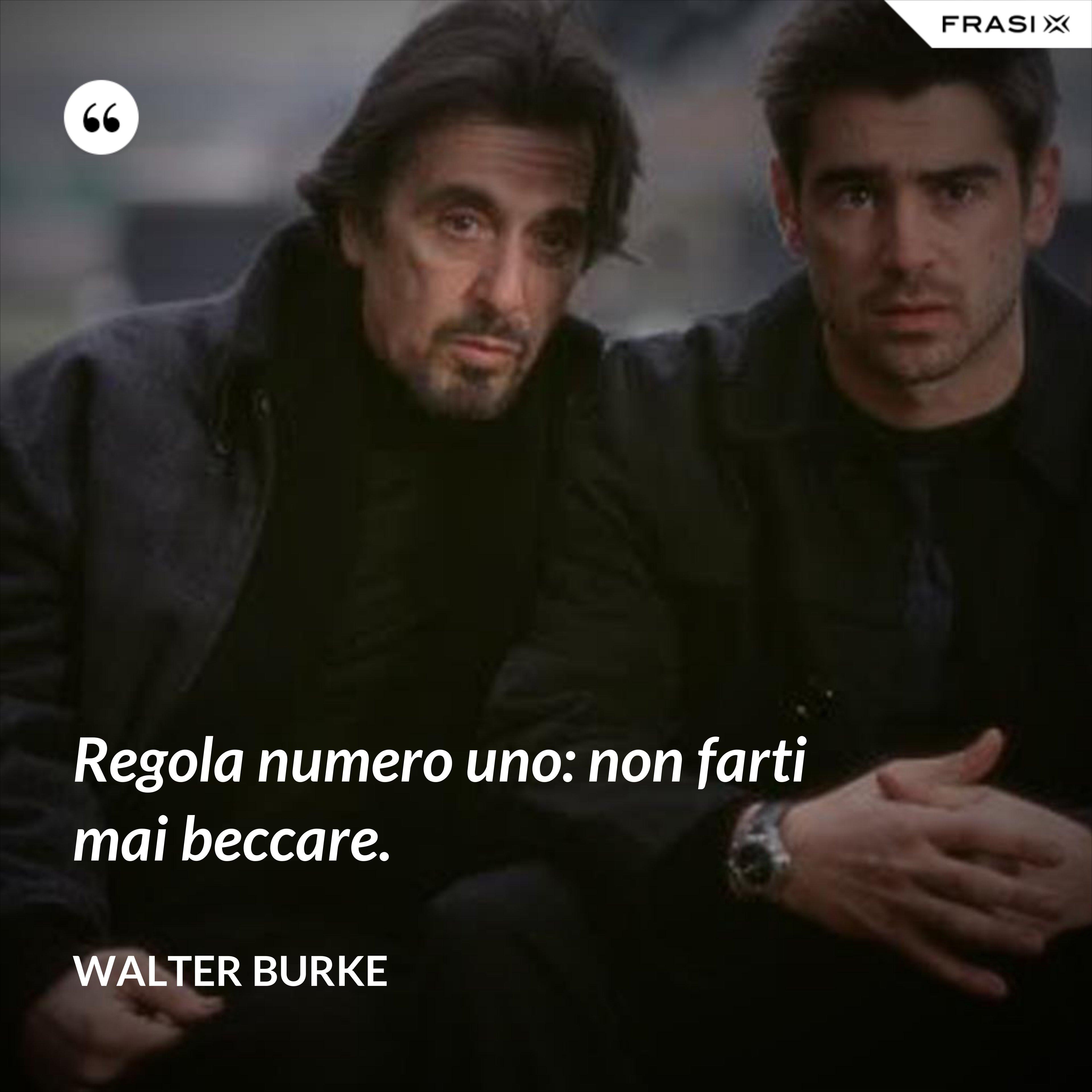 Regola numero uno: non farti mai beccare. - Walter Burke