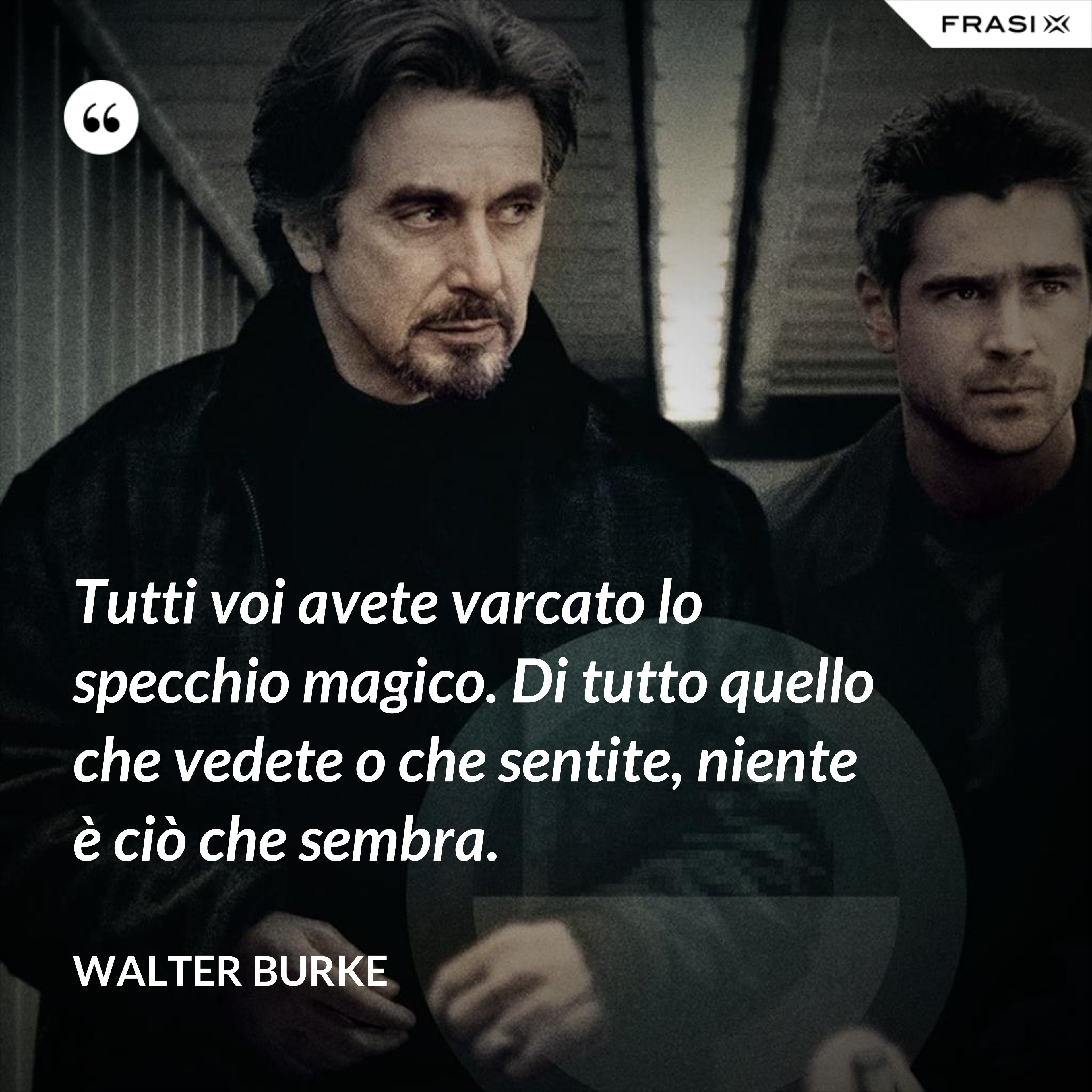 Tutti voi avete varcato lo specchio magico. Di tutto quello che vedete o che sentite, niente è ciò che sembra. - Walter Burke
